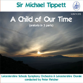 Sir Michael Tippett: A Child of Our Time - Soloists/Leicestershire Chorale/Leicestershire Schools Symphony Orchestra/Peter Fletcher | Music | Classical