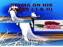 Seyma On His Knees ( The Collection) Parts One and Two