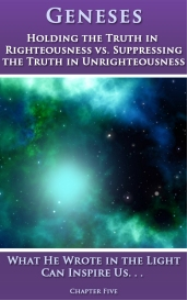 GENESES - Chapter Five - Holding the Truth in Righteousness vs. Suppressing the Truth in Unrighteousness