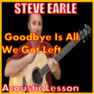 Learn to play Goodbye Is All We Got Left by Steve Earle | Movies and Videos | Educational