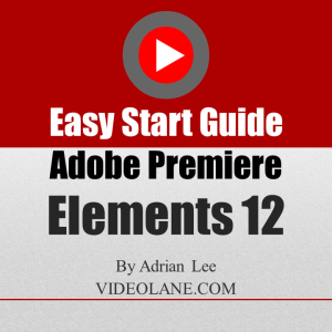 beginner's guide to video editing with adobe premiere elements 12 - by adrian lee