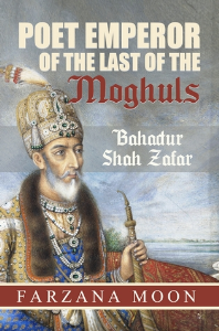 Poet Emperor of the last of the Moghuls: Bahadur Shah Zafar, by Farzana Moon | eBooks | History