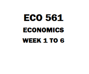 ECO 561 Economics Week 1 to 6 | eBooks | Education