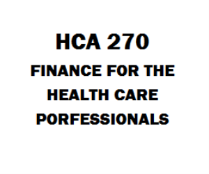 HCA 270 Finance for the Health Care Professionals Week 1 to 9 | eBooks | Education
