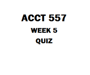 ACCT 557 Week 5 Quiz (Two Sets) | eBooks | Education
