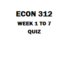 ECON 312 Week 1 to 7 Quiz | eBooks | Education