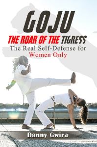 goju: the roar of the tigress. the real self-defense for women only, by danny gwira