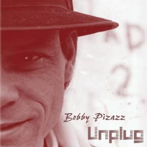 unplug ~ bobby pizazz