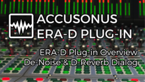video - accusonus era-d overview - de-noise and de-reverb dialog tracks