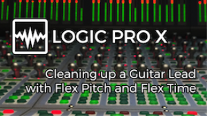 VIDEO - Logic Pro X - Cleaning up a Guitar Lead with Flex Pitch and Flex Time | Movies and Videos | Educational