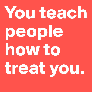 you teach people how to treat you!
