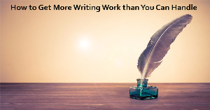 how to get more writing work than you can handle
