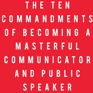 the ten commandments of becoming a masterful communicator and public speaker
