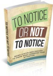 to notice or not to notice - be disciplined to know what deserves your attention