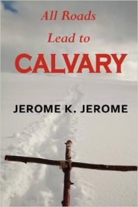 All Roads Lead to Calvary by Jerome K. Jerome | eBooks | Classics