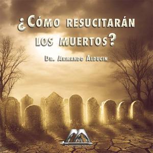 ¿cómo resucitarán los muertos?