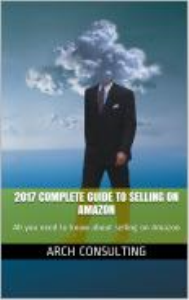 2017 complete guide to selling on amazon - all you need to know about selling on amazon - by arch consulting