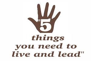 5 things you need to live and lead