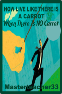 how to live life like there is a carrot; when there is no carrot