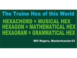 the truine hex; hexachord; hexagon;  hexagram