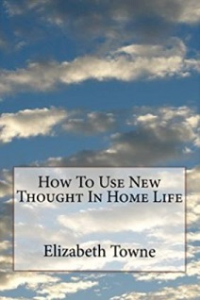 how to use new thought in home life by elizabeth towne