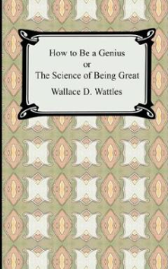 How to Be a Genius; Or, The Science of Being Great by Wallace D. Wattles | eBooks | Self Help