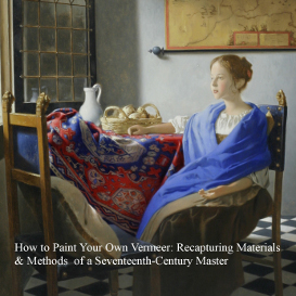 How to Paint Your Own Vermeer: Recapturing Materials & Methods of a Seventeenth-Century Master