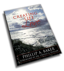 Creating The Life of Love by Phillip A Baker