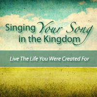 singing your song in the kingdom: live the life you were created for