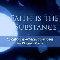 faith is the substance: co-laboring with the father to see his kingdom